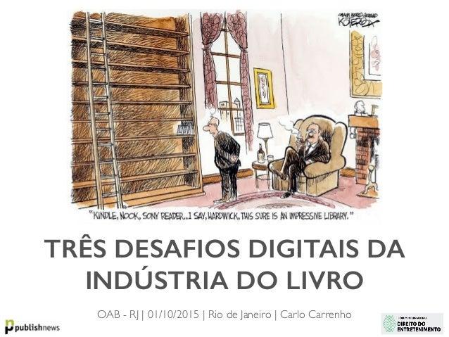 TRÊS DESAFIOS DIGITAIS DA INDÚSTRIA DO LIVRO OAB - RJ | 01/10/2015 | Rio de Janeiro | Carlo Carrenho