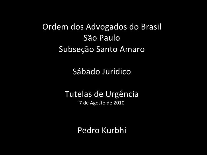 Ordem dos Advogados do Brasil São Paulo Subseção Santo Amaro Sábado Jurídico Tutelas de Urgência 7 de Agosto de 2010 Pedro...