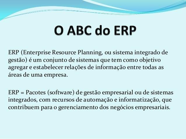 ERP (Enterprise Resource Planning, ou sistema integrado de gestão) é um conjunto de sistemas que tem como objetivo agregar...