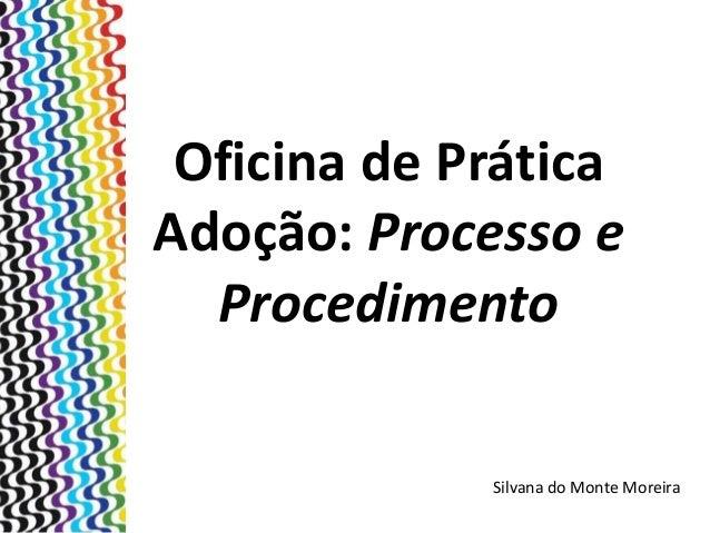 Oficina de Prática Adoção: Processo e Procedimento Silvana do Monte Moreira
