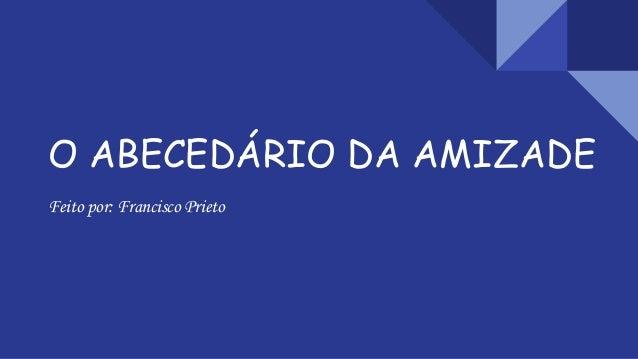O ABECEDÁRIO DA AMIZADE Feito por: Francisco Prieto