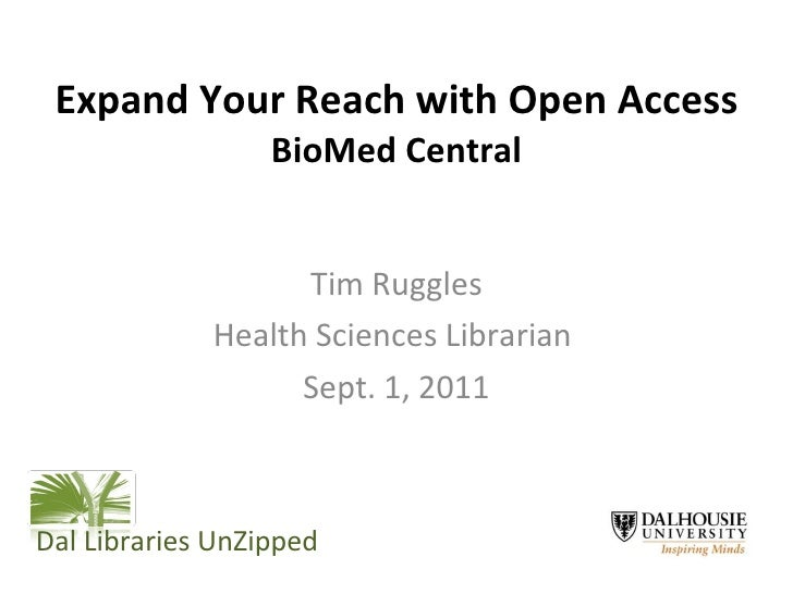 Expand Your Reach with Open Access  BioMed Central Tim Ruggles Health Sciences Librarian  Sept. 1, 2011 Dal Libraries UnZi...