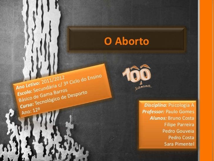 O Aborto       Disciplina: Psicologia A      Professor: Paulo Gomes         Alunos: Bruno Costa                 Filipe Par...
