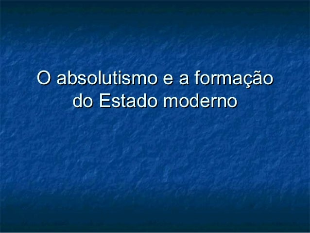 O absolutismo e a formaçãoO absolutismo e a formação do Estado modernodo Estado moderno