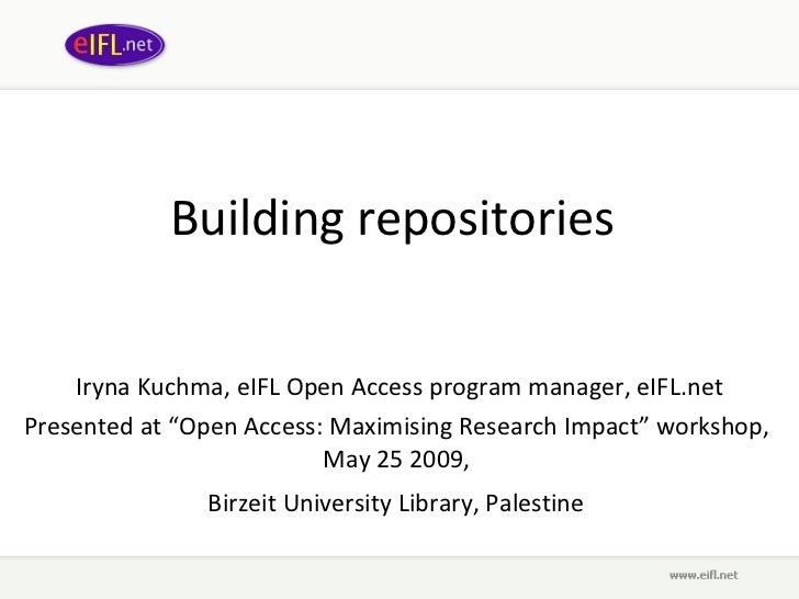 "Building repositories   Iryna Kuchma, eIFL Open Access program manager, eIFL.net Presented at  "" Open Access: Maximising R..."