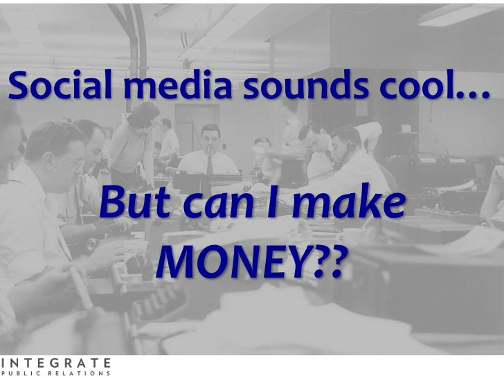 Social media sounds cool…    But can I make      MONEY??