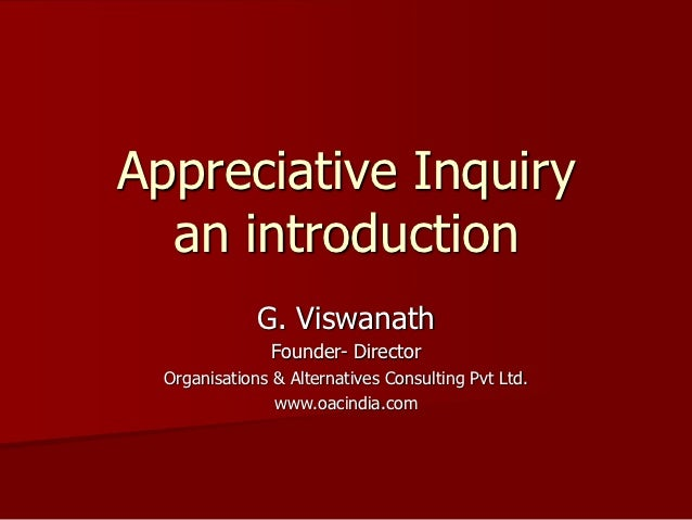 Appreciative Inquiry  an introduction              G. Viswanath                Founder- Director  Organisations & Alternat...