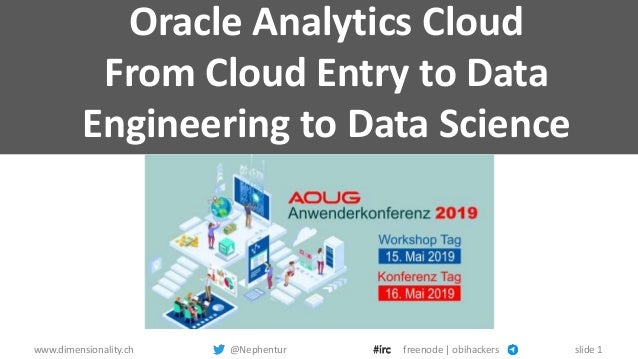 www.dimensionality.ch @Nephentur freenode | obihackers slide 1 Oracle Analytics Cloud From Cloud Entry to Data Engineering...