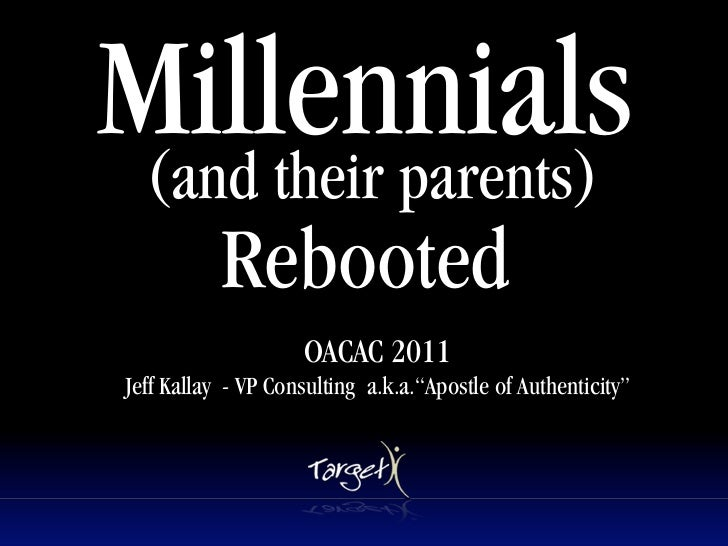 Millennials (and their parents)            Rebooted       Text                     OACAC 2011 Jeff Kallay - VP Consulting ...