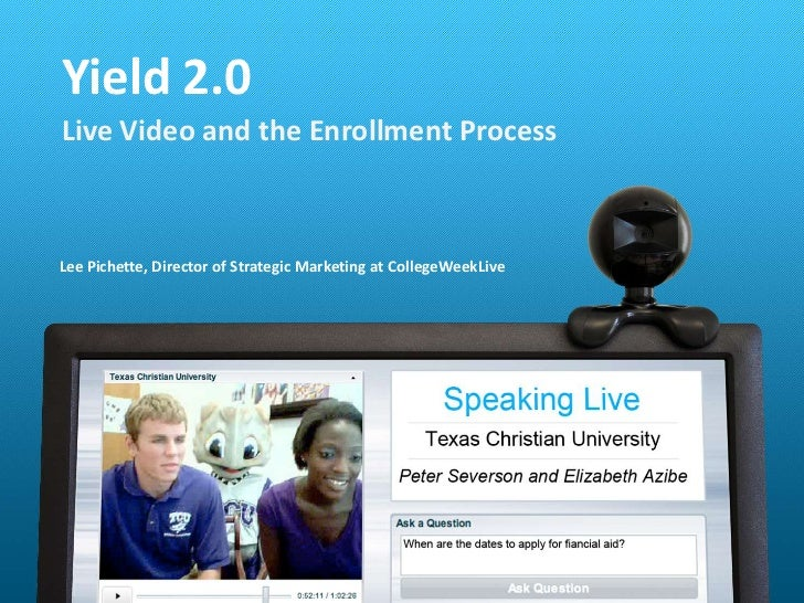 Lee Pichette, Director of Strategic Marketing at CollegeWeekLive<br />Yield 2.0<br />Live Video and the Enrollment Process...