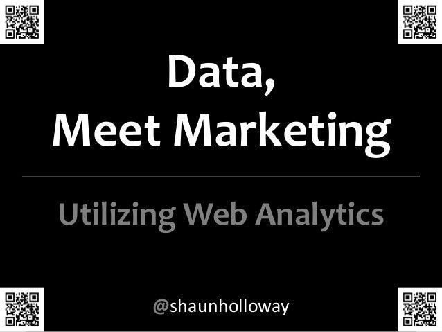 Data,  Meet Marketing  Utilizing Web Analytics  @shaunholloway