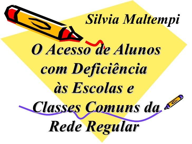 O Acesso de Alunos com Deficiência  às Escolas e  Classes Comuns da Rede Regular   Silvia Maltempi