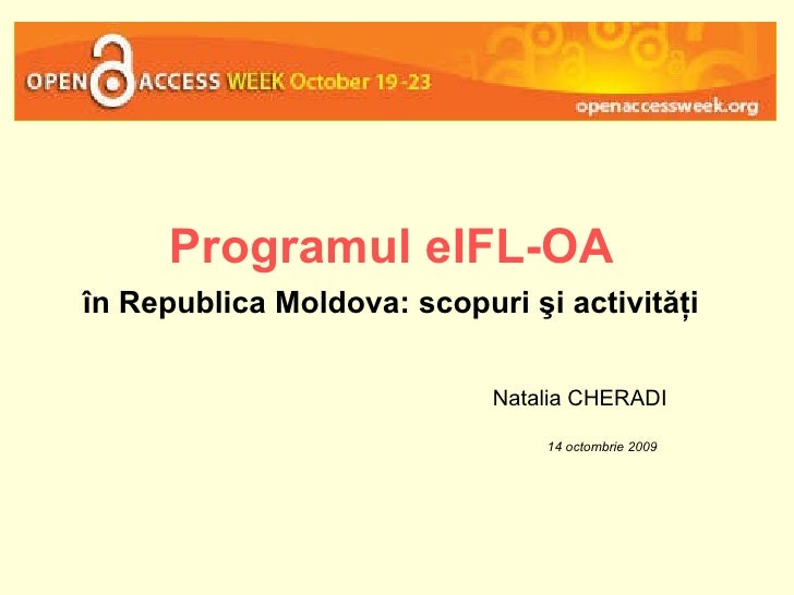 Programul eIFL-OA   în Republica Moldova:   scopuri şi activităţi   Natalia CHERADI 14 octombrie 2009