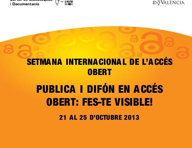 SETMA NA INTERNA CIONA L DE L'A CCÉS OBERT  PUBLICA I DIFÓN EN A CCÉS OBERT: FES-TE VISIBLE! 21 A L 25 D'OCTUBRE 2013