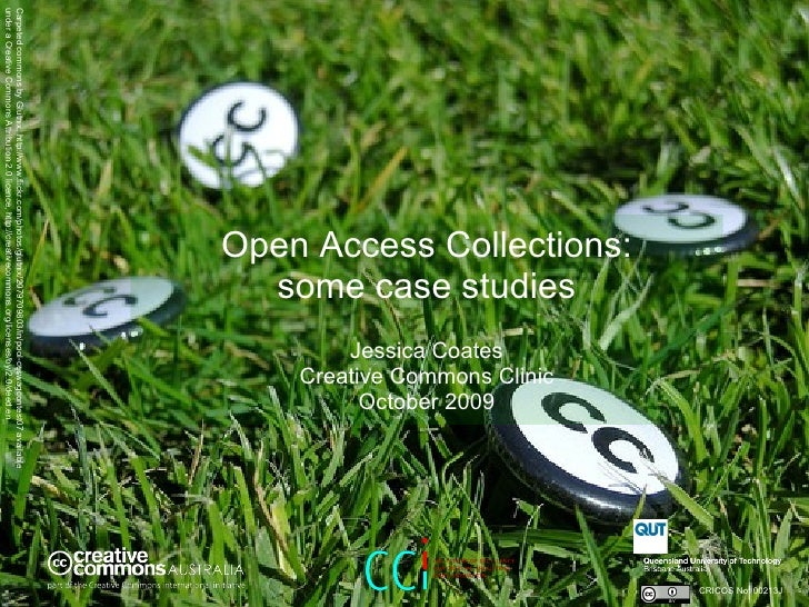 Open Access Collections: some case studies   Jessica Coates Creative Commons Clinic October 2009 CRICOS No. 00213J   Carpe...