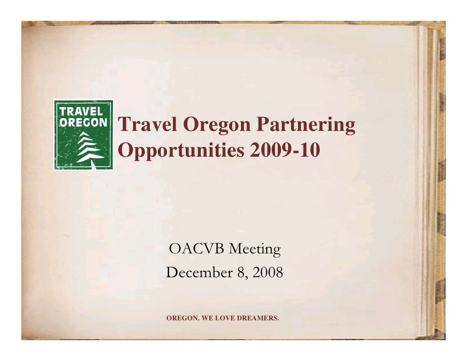 Travel Oregon Partnering Opportunities 2009-10        OACVB Meeting     December 8, 2008      OREGON. WE LOVE DREAMERS.