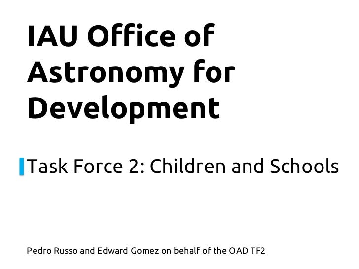 IAU Office ofAstronomy forDevelopmentTask Force 2: Children and SchoolsPedro Russo and Edward Gomez on behalf of the OAD TF2
