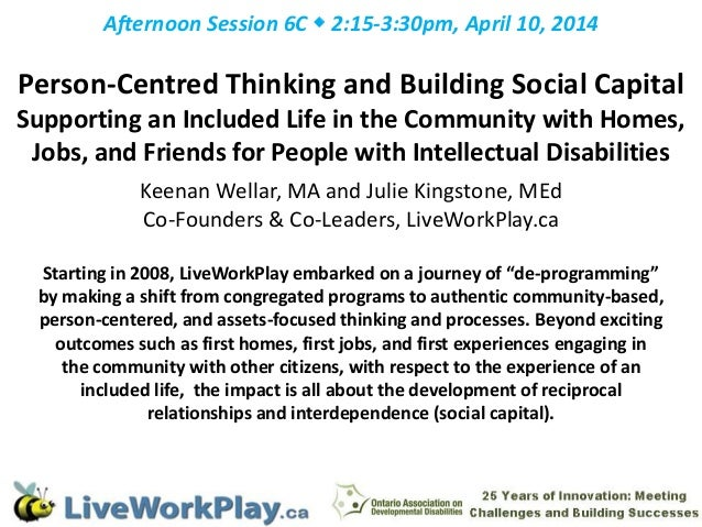 Afternoon Session 6C  2:15-3:30pm, April 10, 2014 Person-Centred Thinking and Building Social Capital Supporting an Inclu...