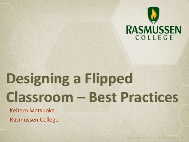 Designing a Flipped Classroom – Best Practices Keitaro Matsuoka Rasmussen College Copyright Rasmussen, Inc. 2011. Propriet...