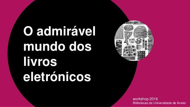 O admirável mundo dos livros eletrónicos workshop 2016 Bibliotecas da Universidade de Aveiro