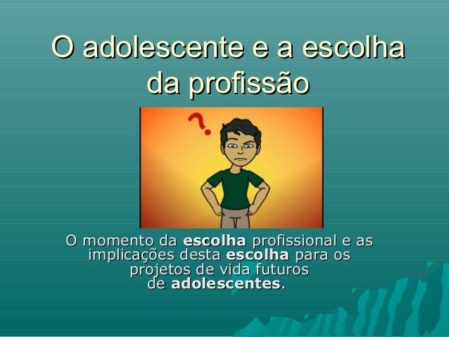 O adolescente e a escolhaO adolescente e a escolha da profissãoda profissão O momento daO momento da escolhaescolha profis...