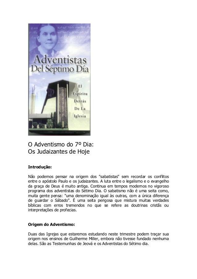 """O Adventismo do 7º Dia: Os Judaizantes de Hoje Introdução: Não podemos pensar na origem dos """"sabatistas"""" sem recordar os c..."""