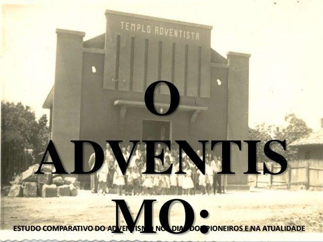 O ADVENTIS MO:ESTUDO COMPARATIVO DO ADVENTISMO NOS DIAS DOS PIONEIROS E NA ATUALIDADE