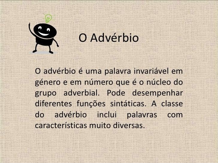 O AdvérbioO advérbio é uma palavra invariável emgénero e em número que é o núcleo dogrupo adverbial. Pode desempenhardifer...