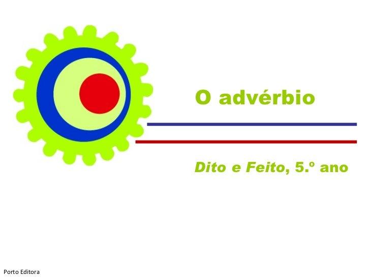 O advérbio                Dito e Feito, 5.º anoPorto Editora