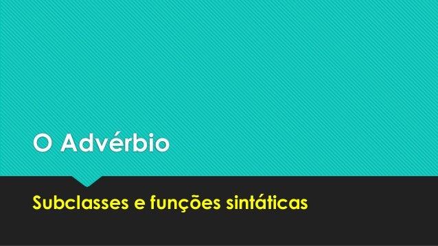 O Advérbio  Subclasses e funções sintáticas