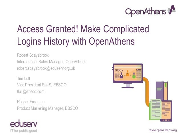 www.openathens.org Access Granted! Make Complicated Logins History with OpenAthens Robert Scaysbrook International Sales M...