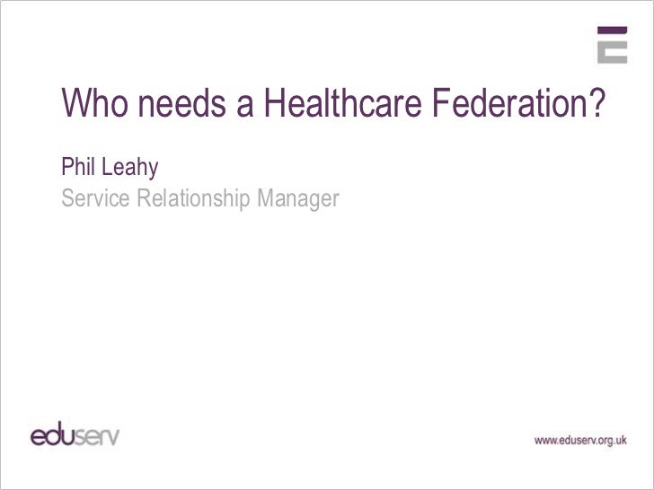 Who needs a Healthcare Federation?Phil LeahyService Relationship Manager