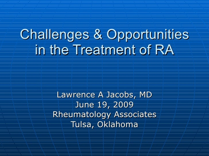 Challenges & Opportunities in the Treatment of RA Lawrence A Jacobs, MD June 19, 2009 Rheumatology Associates Tulsa, Oklah...
