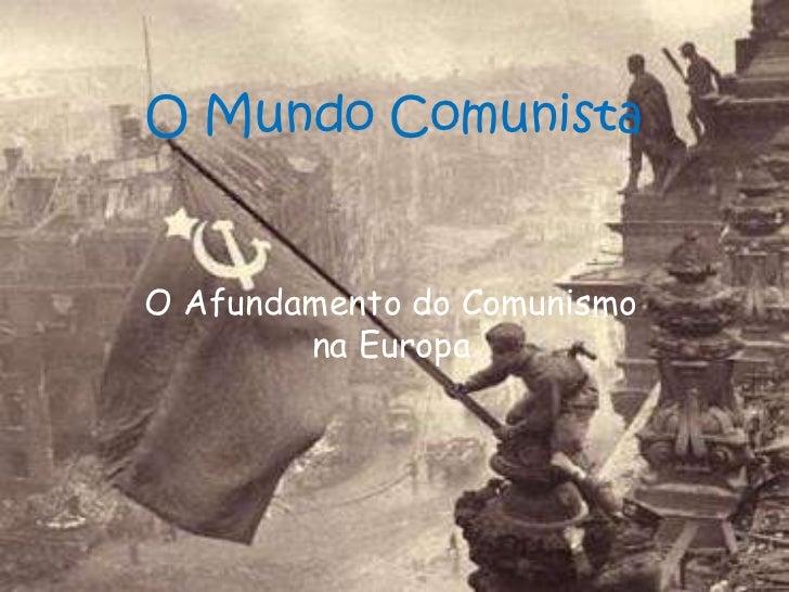 O Mundo Comunista<br />O Afundamento do Comunismo na Europa<br />