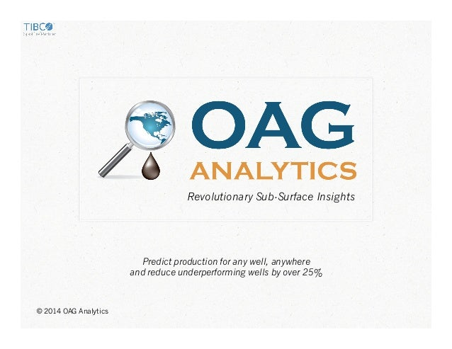 © 2014 OAG Analytics Predict production for any well, anywhere and reduce underperforming wells by over 25% Revolutionary ...