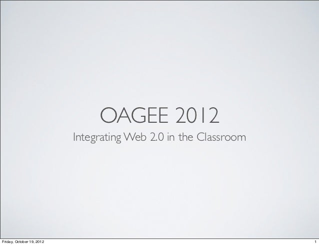 OAGEE 2012                           Integrating Web 2.0 in the ClassroomFriday, October 19, 2012                         ...