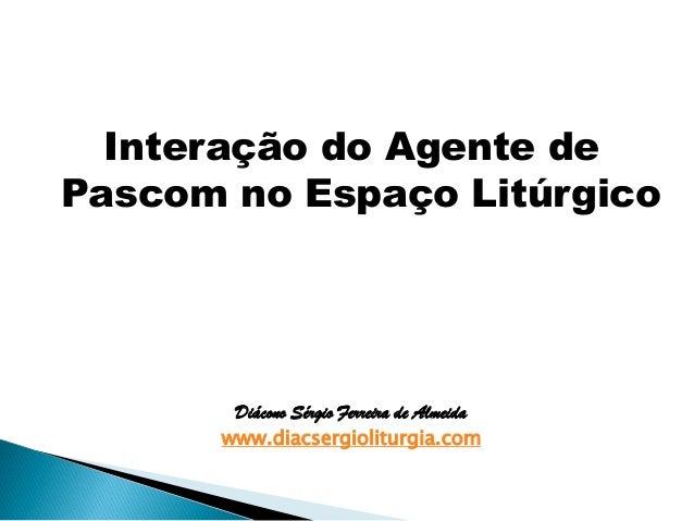 Interação do Agente de Pascom no Espaço Litúrgico Diácono Sérgio Ferreira de Almeida www.diacsergioliturgia.com