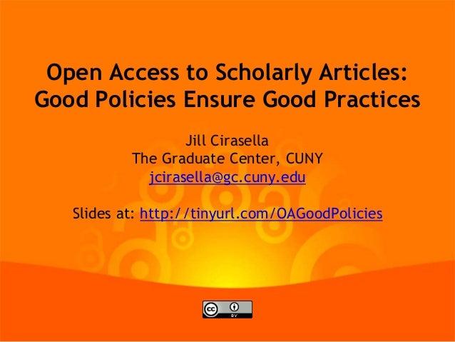 Open Access to Scholarly Articles: Good Policies Ensure Good Practices Jill Cirasella The Graduate Center, CUNY jcirasella...