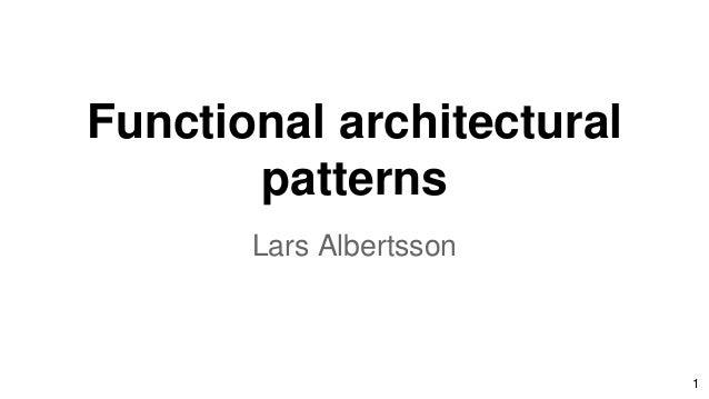 Functional architectural patterns Lars Albertsson 1