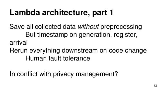 Lambda architecture, part 1 Save all collected data without preprocessing But timestamp on generation, register, arrival R...