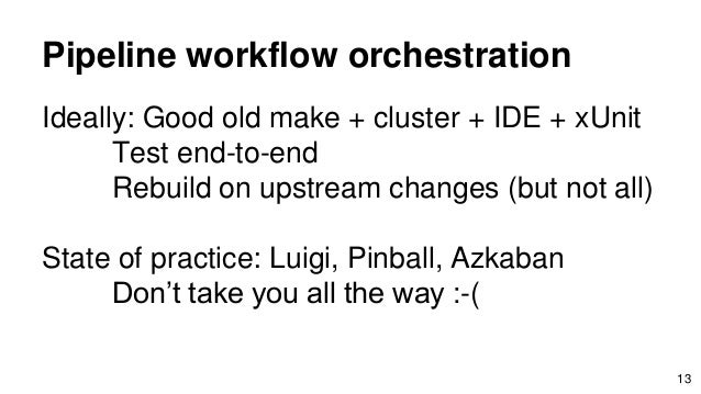 Pipeline workflow orchestration Ideally: Good old make + cluster + IDE + xUnit Test end-to-end Rebuild on upstream changes...