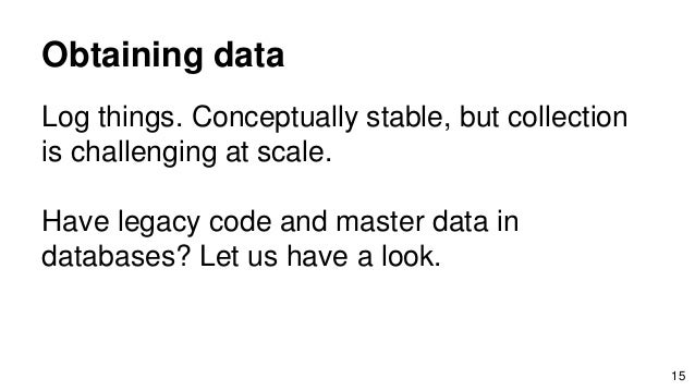 Obtaining data Log things. Conceptually stable, but collection is challenging at scale. Have legacy code and master data i...