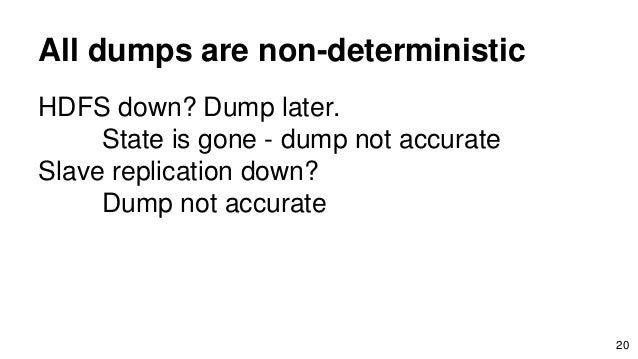 All dumps are non-deterministic HDFS down? Dump later. State is gone - dump not accurate Slave replication down? Dump not ...