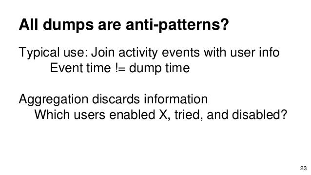 All dumps are anti-patterns? Typical use: Join activity events with user info Event time != dump time Aggregation discards...