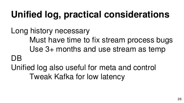 Unified log, practical considerations Long history necessary Must have time to fix stream process bugs Use 3+ months and u...