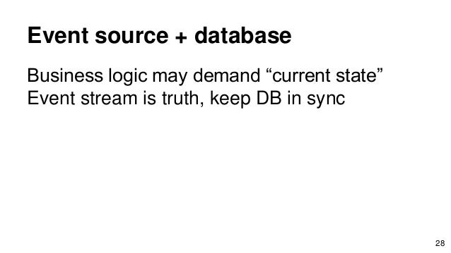 """Event source + database Business logic may demand """"current state"""" Event stream is truth, keep DB in sync 28"""