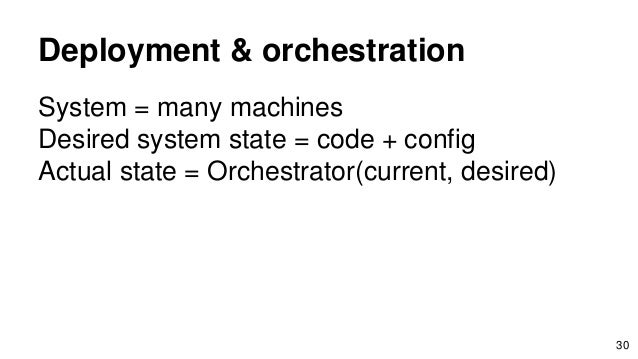 Deployment & orchestration System = many machines Desired system state = code + config Actual state = Orchestrator(current...