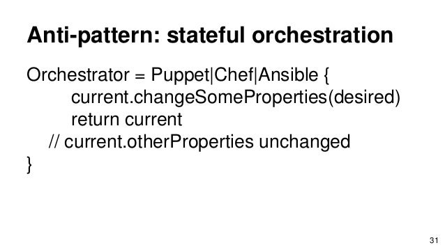 Anti-pattern: stateful orchestration Orchestrator = Puppet Chef Ansible { current.changeSomeProperties(desired) return cur...