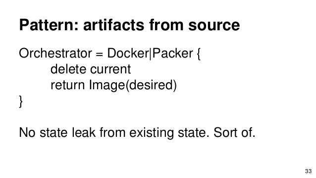 Pattern: artifacts from source Orchestrator = Docker Packer { delete current return Image(desired) } No state leak from ex...