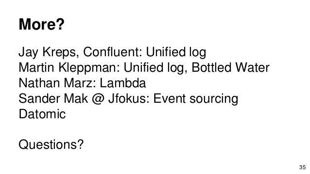 Jay Kreps, Confluent: Unified log Martin Kleppman: Unified log, Bottled Water Nathan Marz: Lambda Sander Mak @ Jfokus: Eve...